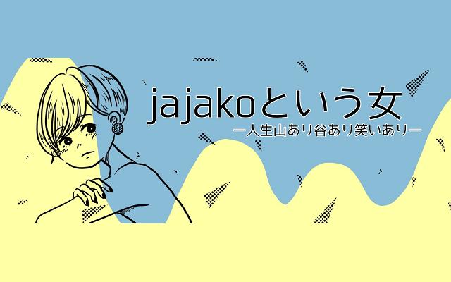 jajakoという女 ー人生山あり谷あり笑いありー
